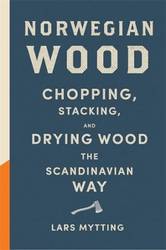 Norwegian Wood - Chopping, Stacking and Drying Wood the Scandinavian Way - Mytting Lars
